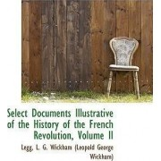 Select Documents Illustrative of the History of the French Revolution, Volume II by G Wickham (Leopold George Wickham) L G Wickham (Leopold George Wickham)