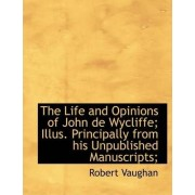 The Life and Opinions of John de Wycliffe; Illus. Principally from His Unpublished Manuscripts; by Robert Vaughan
