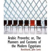 Arabic Proverbs; Or, the Manners and Customs of the Modern Egyptians by Burckhardt John Lewis