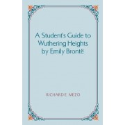 A Student's Guide to Wuthering Heights by Emily Bronte by Richard E Mezo