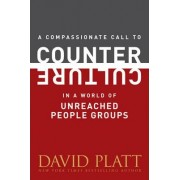 A Compassionate Call to Counter Culture in a World of Unreached People Groups by David Platt