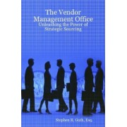 The Vendor Management Office: Unleashing the Power of Strategic Sourcing by Stephen Guth