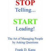 Stop Telling. Start Leading! the Art of Managing People by Asking Questions by Frank D Kanu