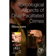 Toxicological Aspects of Drug-Facilitated Crimes by Pascal Kintz
