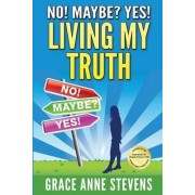No! Maybe? Yes! Living My Truth by Grace Anne Stevens
