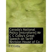 Canada's National Policy [Microform] MR C C Colby's Great Speech on Tariff Revision House of Co by C C Colby
