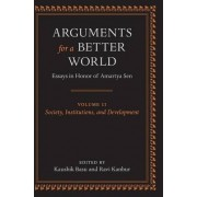 Arguments for a Better World: Society, Institutions, and Development Volume 2 by Kaushik Basu