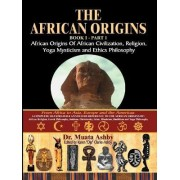 The African Origins of African Civilization, Mystic Religion, Yoga Mystical Spirituality and Ethics Philosophy Volume 1 by Muata Ashby