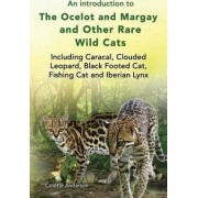 An Introduction to the Ocelot and Margay and Other Rare Wild Cats Including Caracal, Clouded Leopard, Black Footed Cat, Fishing Cat and Iberian Lynx by Colette Anderson