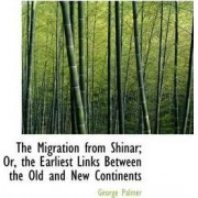 The Migration from Shinar; Or, the Earliest Links Between the Old and New Continents by George Palmer