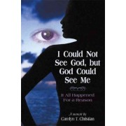 I Could Not See God, But God Could See Me by T Christian Carolyn T Christian