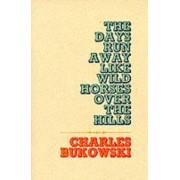The Days Run Away Like Wild Horses by Charles Bukowski