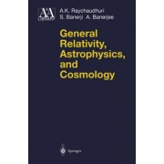 General Relativity, Astrophysics and Cosmology by A. K. Raychaudhuri