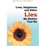 Love, Happiness and Other Lies My Mother Told Me by Krista Lee Woodman