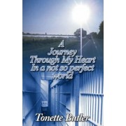 A Journey Through My Heart in a Not So Perfect World by Tonette Marie Butler