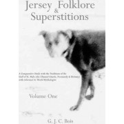 Jersey Folklore & Superstitions: Comparative Study with the Traditions of the Gulf of St. Malo (the Channel Islands, Normandy & Brittany) with Reference to World Mythologies v. 1 by G. J. C. Bois