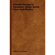 Creative Design In Furniture, Wood, Metal, Glass And Plastics by William H. Varnum