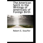 The American Spirit in the Writings of Americans of Foreign Birth by Robert E Stauffer