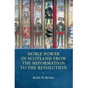 Noble Power in Scotland from the Reformation to the Revolution by Keith M. Brown