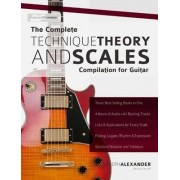 The Complete Technique, Theory and Scales Compilation for Guitar by Joseph Alexander
