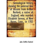 Genealogical History Showing the Paternal Line of Descent from Arthur Rexford, a Native of England, by John DeWitt Rexford