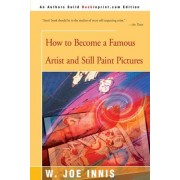 How to Become a Famous Artist and Still Paint Pictures by W Joe Innis