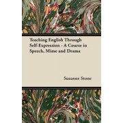 Teaching English Through Self-Expression - A Course in Speech, Mime and Drama by Suzanne Stone