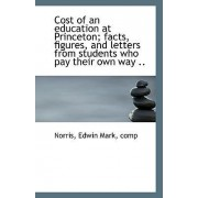 Cost of an Education at Princeton; Facts, Figures, and Letters from Students Who Pay Their Own Way . by Comp Norris Edwin Mark