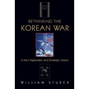 Rethinking the Korean War by William W. Stueck