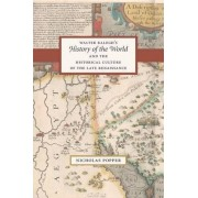 Walter Ralegh's History of the World and the Historical Culture of the Late Renaissance by Nicholas Popper