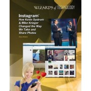 Instagram: How Kevin Systrom & Mike Krieger Changed the Way We Take and Share Photos by Rosa Waters
