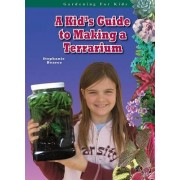 A Kid's Guide to Making a Terrarium by Stephanie Bearce