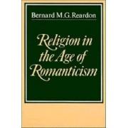 Religion in the Age of Romanticism by Bernard M. G. Reardon