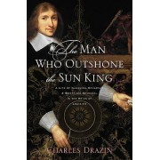 The Man Who Outshone the Sun King by Charles Drazin