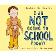 I Am Not Going to School Today! by Robie H Harris