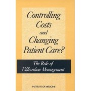 Controlling Costs and Changing Patient Care? by Institute of Medicine
