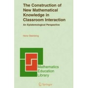 The Construction of New Mathematical Knowledge in Classroom Interaction by Heinz Steinbring