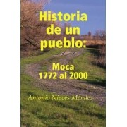 Historia De Un Pueblo: Moca 1772 Al 2000 by Antonio Nieves Mendez