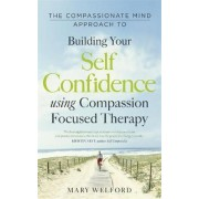 The Compassionate Mind Approach to Building Self-Confidence by Mary Welford