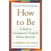 How to Be: A Guide to Contemporary Living for African Americans by Harriette Cole