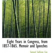 Eight Years in Congress, from 1857-1865. Memoir and Speeches by Samuel Sullivan Cox