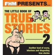 FHM Presents the Little Book of True Stories 2 by Fhm
