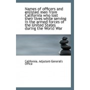 Names of Officers and Enlisted Men from California Who Lost Their Lives While Serving in the Armed F by California Adjutant-General's Office