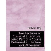 Two Lectures on Classical Literature, Being Part of a Course Delivered at the New York Athenanum by Jr. Richard Ray