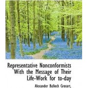Representative Nonconformists with the Message of Their Life-Work for To-Day by Alexander Balloch Grosart