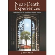 Near-Death Experiences as Evidence for the Existence of God and Heaven by J Steve Miller
