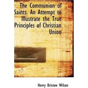 The Communion of Saints. an Attempt to Illustrate the True Principles of Christian Union by Henry Bristow Wilson