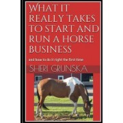 What It Really Takes to Start and Run a Horse Business by Sheri Grunska