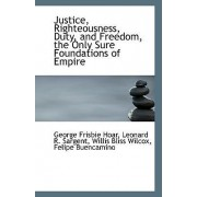 Justice, Righteousness, Duty, and Freedom, the Only Sure Foundations of Empire by George Frisbie Hoar