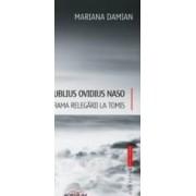 Publius Ovidius Naso. Drama relegarii la Tomis - Mariana Damian